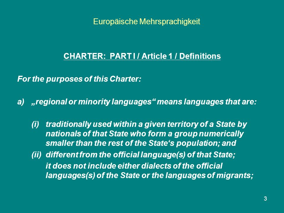 "Europäische Mehrsprachigkeit 3 CHARTER: PART I / Article 1 / Definitions For the purposes of this Charter: a)""regional or minority languages means languages that are: (i) traditionally used within a given territory of a State by nationals of that State who form a group numerically smaller than the rest of the State's population; and (ii) different from the official language(s) of that State; it does not include either dialects of the official languages(s) of the State or the languages of migrants;"