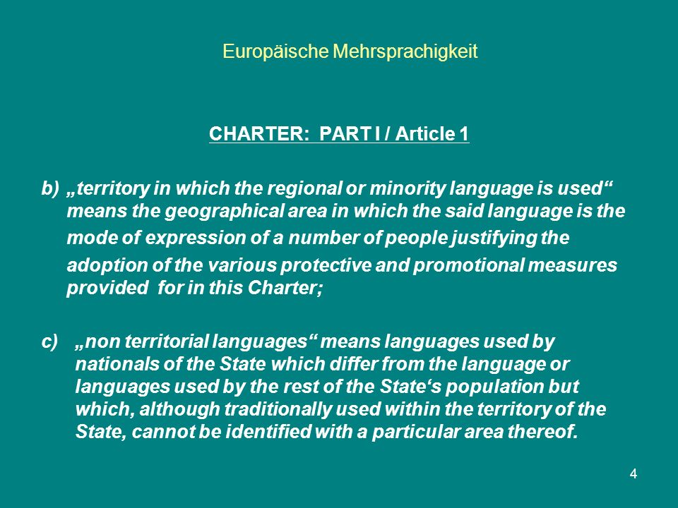"Europäische Mehrsprachigkeit 4 CHARTER: PART I / Article 1 b) ""territory in which the regional or minority language is used means the geographical area in which the said language is the mode of expression of a number of people justifying the adoption of the various protective and promotional measures provided for in this Charter; c)""non territorial languages means languages used by nationals of the State which differ from the language or languages used by the rest of the State's population but which, although traditionally used within the territory of the State, cannot be identified with a particular area thereof."