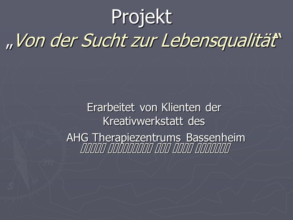 """Projekt """"Von der Sucht zur Lebensqualität Erarbeitet von Klienten der Kreativwerkstatt des AHG Therapiezentrums Bassenheim AHG Therapiezentrums Bassenheim unter Anleitung von Alis Helbach"""