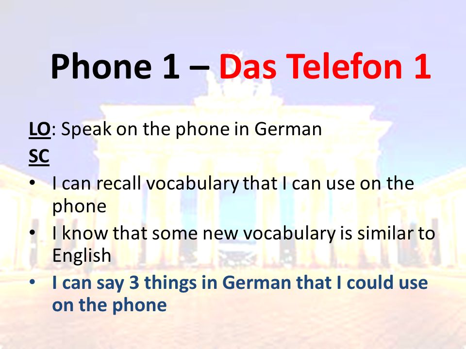 Phone 1 – Das Telefon 1 LO: Speak on the phone in German SC I can recall vocabulary that I can use on the phone I know that some new vocabulary is similar to English I can say 3 things in German that I could use on the phone