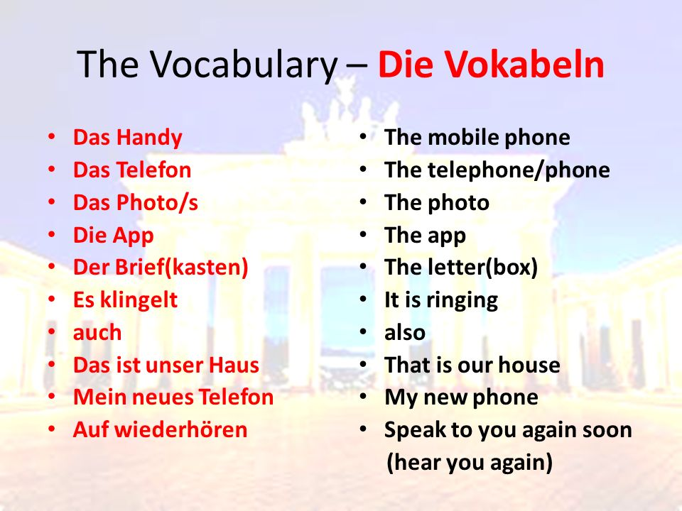 The Vocabulary – Die Vokabeln The mobile phone The telephone/phone The photo The app The letter(box) It is ringing also That is our house My new phone