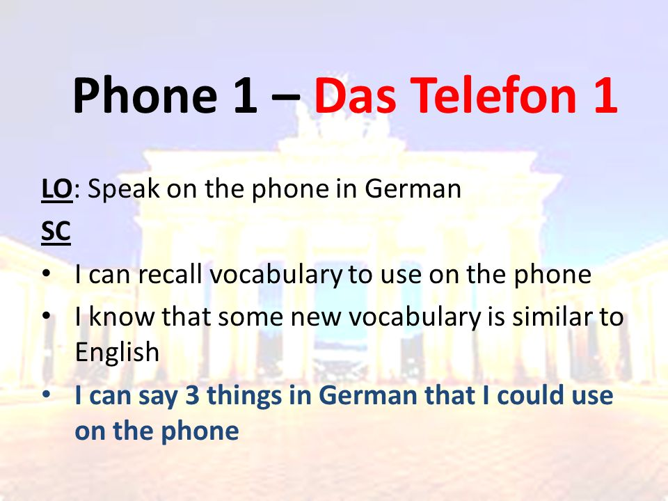 Phone 1 – Das Telefon 1 LO: Speak on the phone in German SC I can recall vocabulary to use on the phone I know that some new vocabulary is similar to English I can say 3 things in German that I could use on the phone