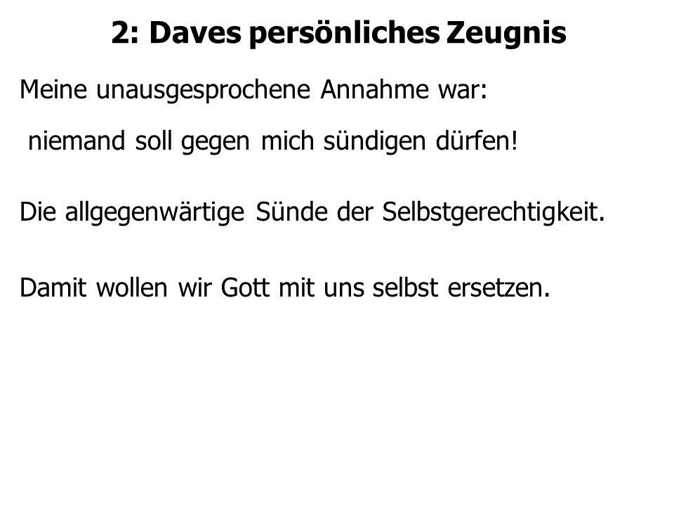 2: Daves persönliches Zeugnis Meine unausgesprochene Annahme war: niemand soll gegen mich sündigen dürfen.