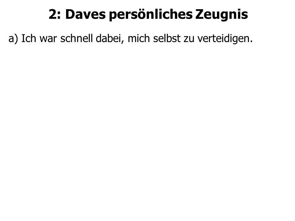 2: Daves persönliches Zeugnis a) Ich war schnell dabei, mich selbst zu verteidigen.