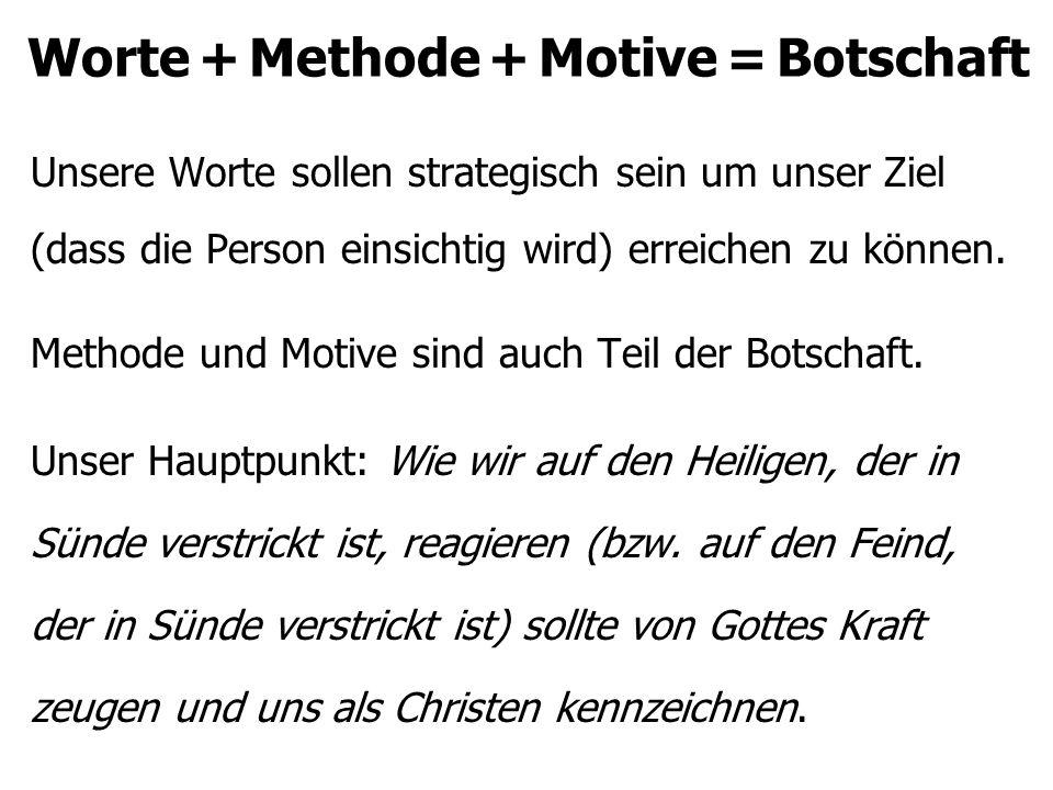 Worte + Methode + Motive = Botschaft Unsere Worte sollen strategisch sein um unser Ziel (dass die Person einsichtig wird) erreichen zu können.