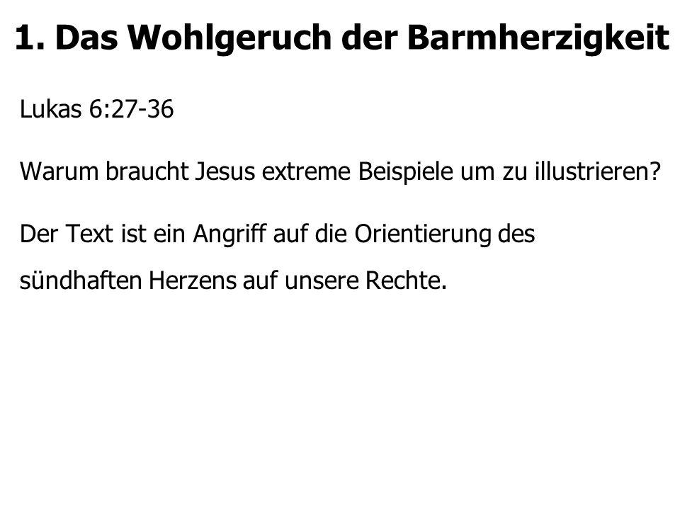 1. Das Wohlgeruch der Barmherzigkeit Lukas 6:27-36 Warum braucht Jesus extreme Beispiele um zu illustrieren? Der Text ist ein Angriff auf die Orientie