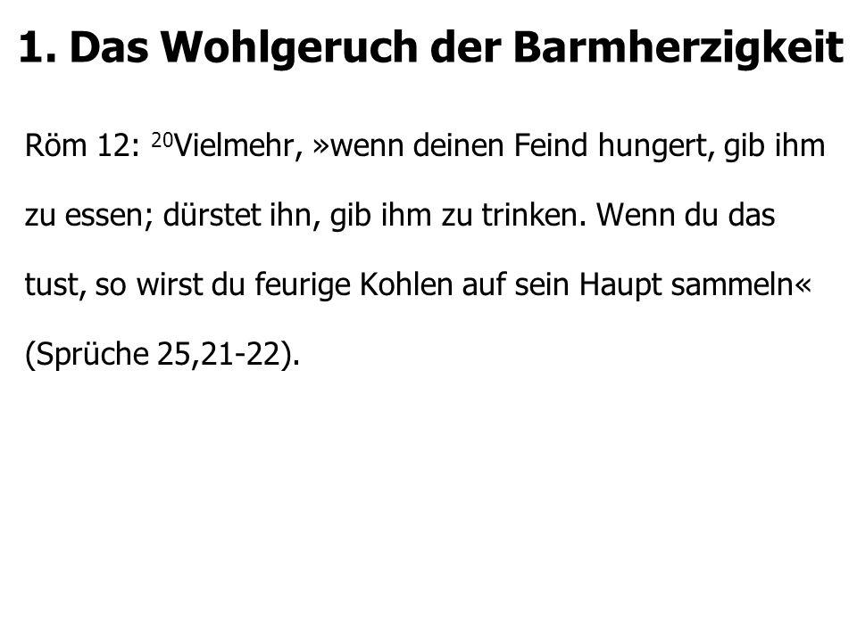 1. Das Wohlgeruch der Barmherzigkeit Röm 12: 20 Vielmehr, »wenn deinen Feind hungert, gib ihm zu essen; dürstet ihn, gib ihm zu trinken. Wenn du das t