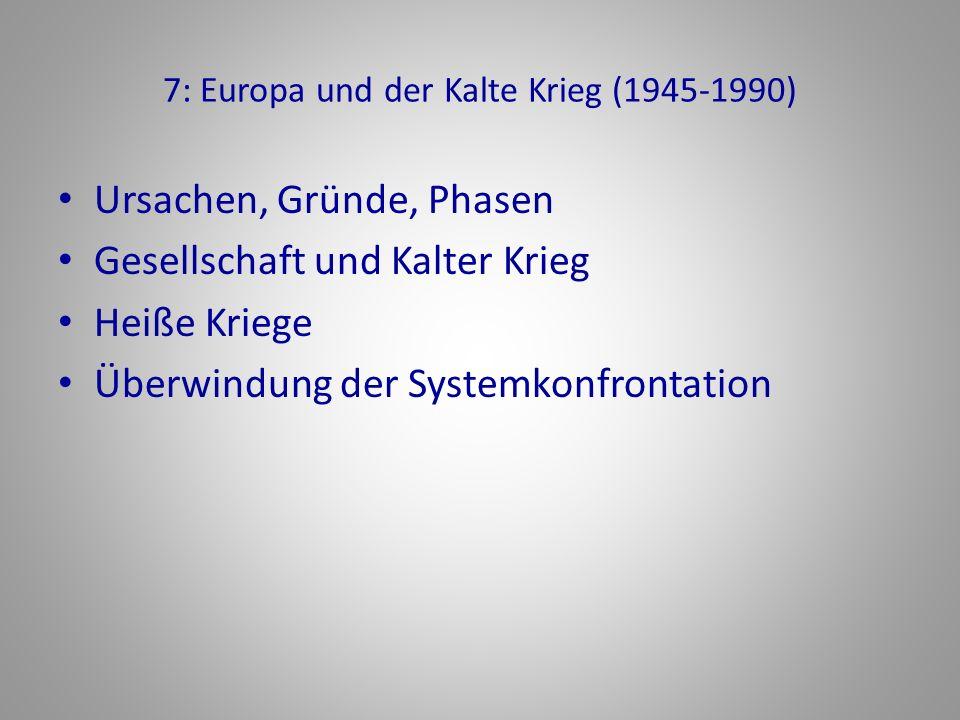 7: Europa und der Kalte Krieg (1945-1990) Ursachen, Gründe, Phasen Gesellschaft und Kalter Krieg Heiße Kriege Überwindung der Systemkonfrontation