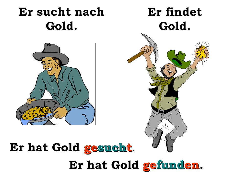 Er findet ein Stück Gold. Er hat Gold gesucht.