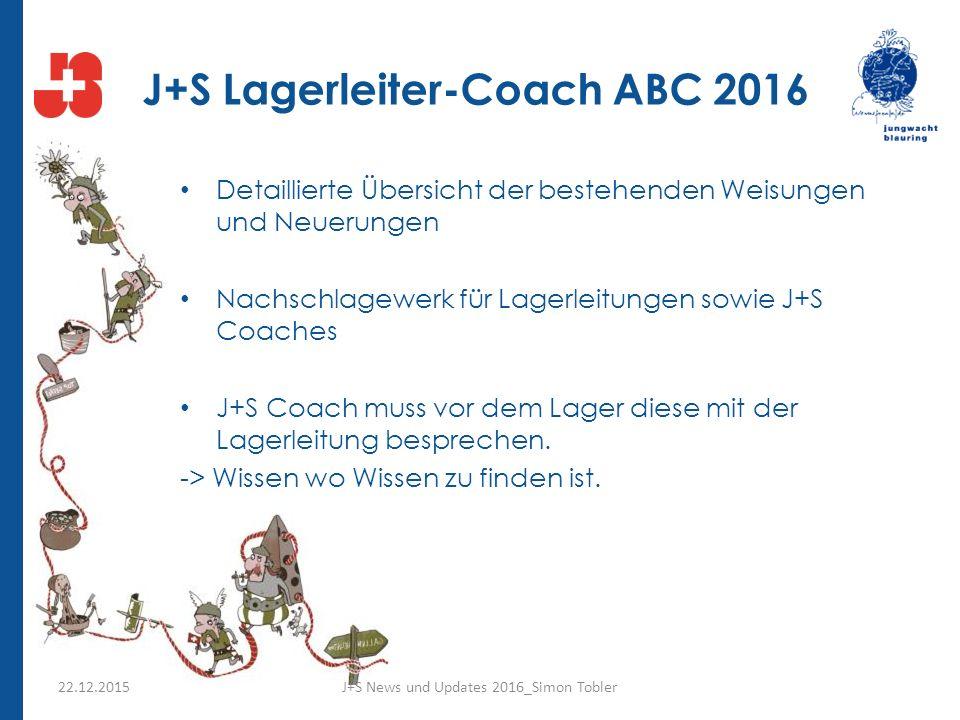 J+S Lagerleiter-Coach ABC 2016 Detaillierte Übersicht der bestehenden Weisungen und Neuerungen Nachschlagewerk für Lagerleitungen sowie J+S Coaches J+S Coach muss vor dem Lager diese mit der Lagerleitung besprechen.