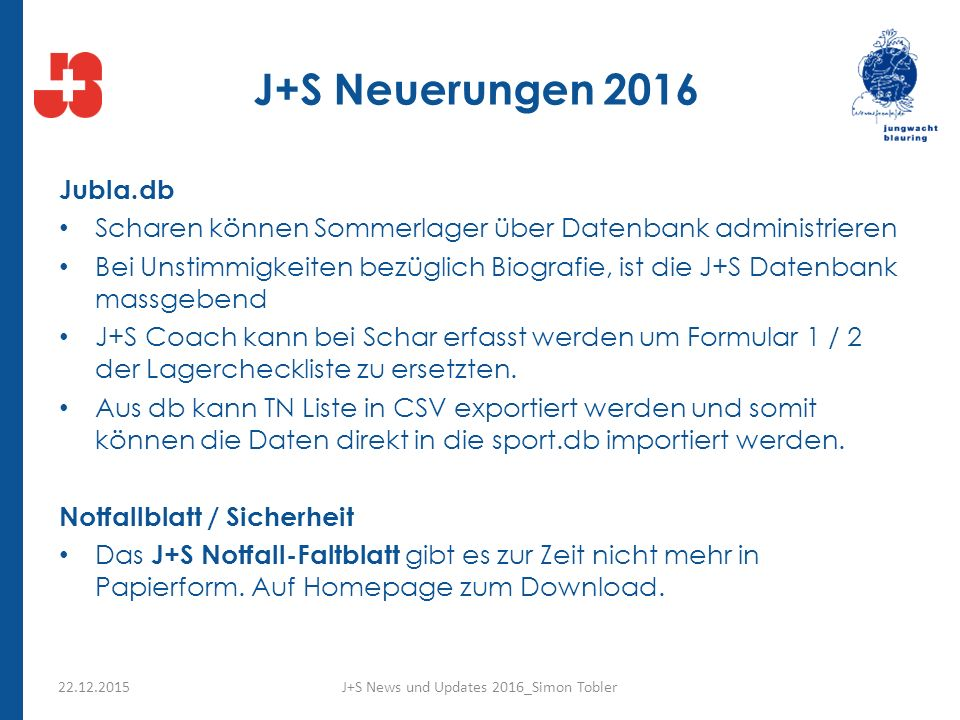 J+S Neuerungen 2016 Jubla.db Scharen können Sommerlager über Datenbank administrieren Bei Unstimmigkeiten bezüglich Biografie, ist die J+S Datenbank massgebend J+S Coach kann bei Schar erfasst werden um Formular 1 / 2 der Lagercheckliste zu ersetzten.