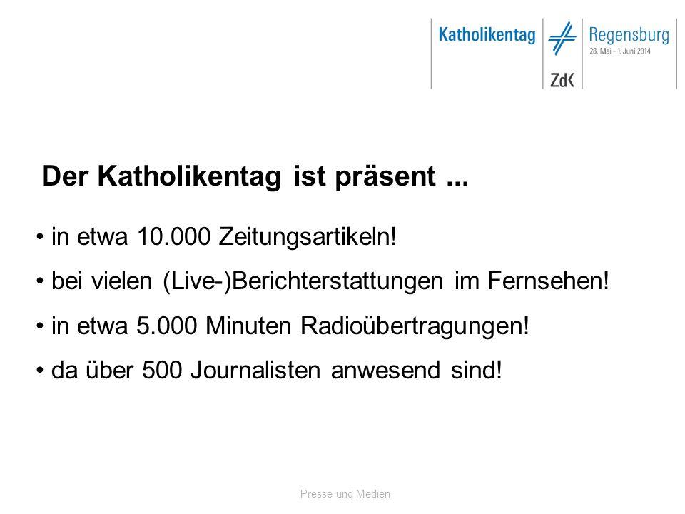 Presse und Medien Der Katholikentag ist präsent... in etwa 10.000 Zeitungsartikeln! bei vielen (Live-)Berichterstattungen im Fernsehen! in etwa 5.000