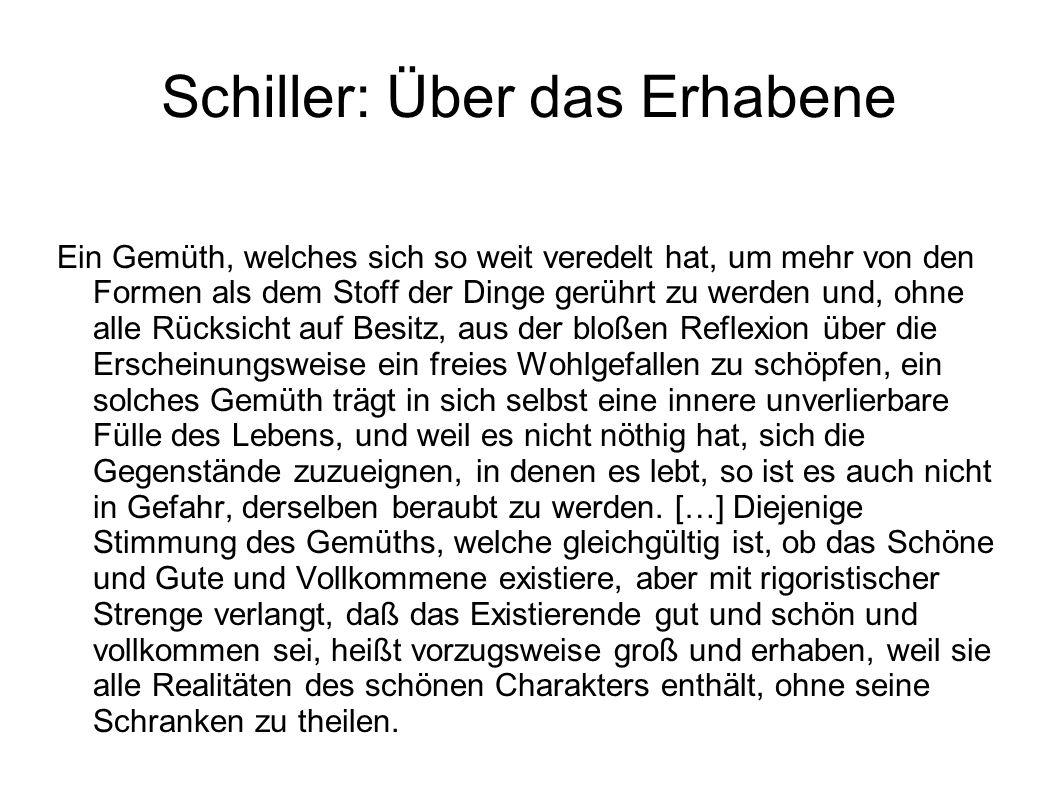 Schiller: Über das Erhabene Ein Gemüth, welches sich so weit veredelt hat, um mehr von den Formen als dem Stoff der Dinge gerührt zu werden und, ohne