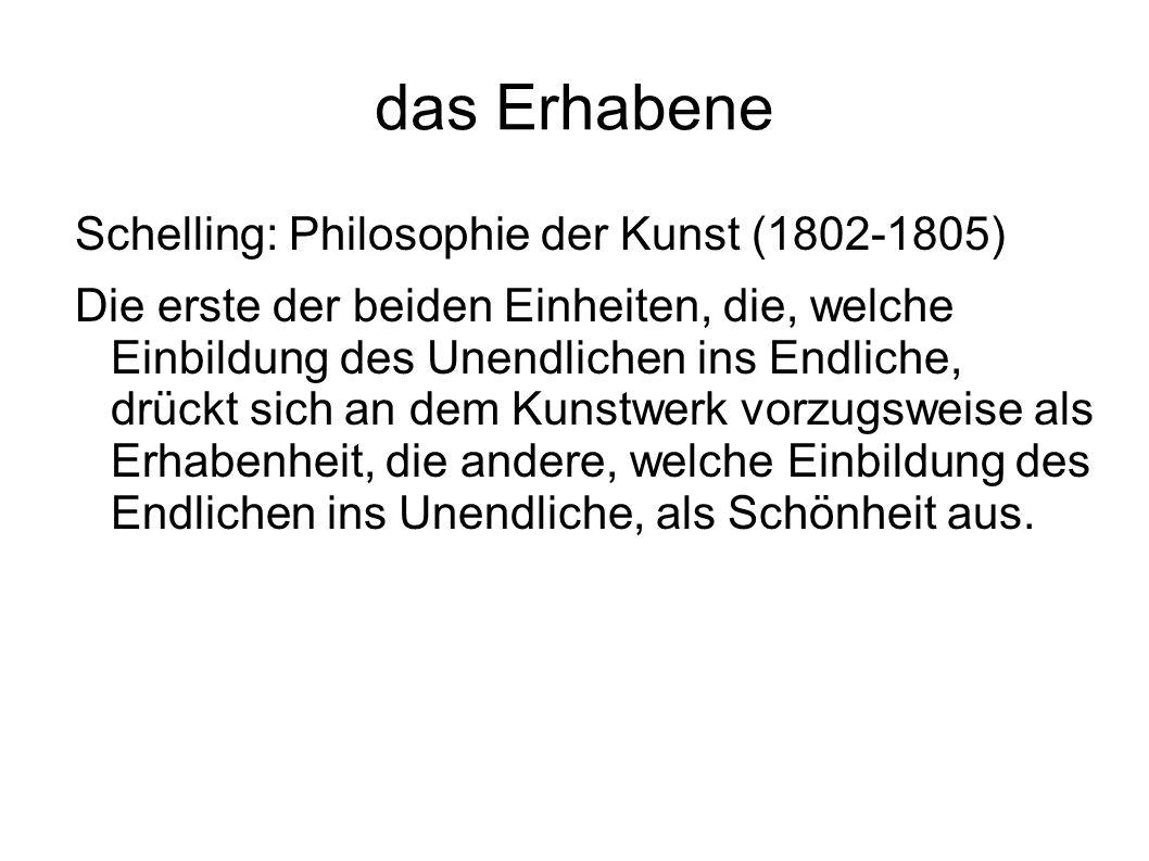 das Erhabene Schelling: Philosophie der Kunst (1802-1805) Die erste der beiden Einheiten, die, welche Einbildung des Unendlichen ins Endliche, drückt
