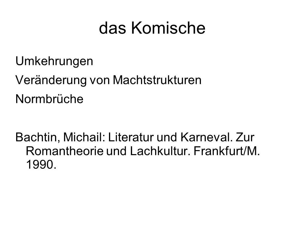 das Komische Umkehrungen Veränderung von Machtstrukturen Normbrüche Bachtin, Michail: Literatur und Karneval. Zur Romantheorie und Lachkultur. Frankfu