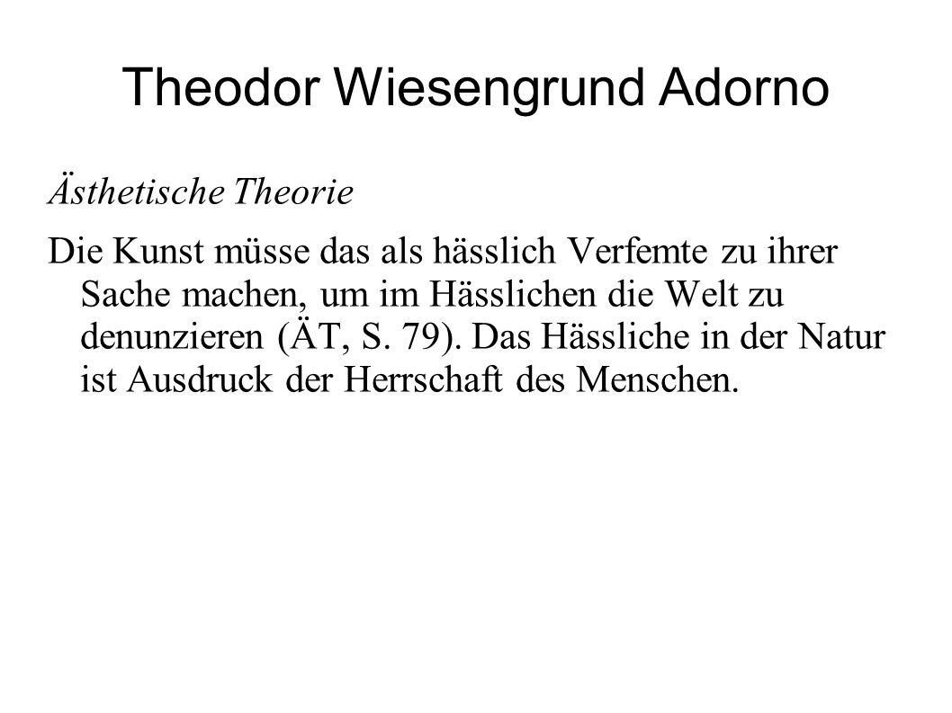 Theodor Wiesengrund Adorno Ästhetische Theorie Die Kunst müsse das als hässlich Verfemte zu ihrer Sache machen, um im Hässlichen die Welt zu denunzier