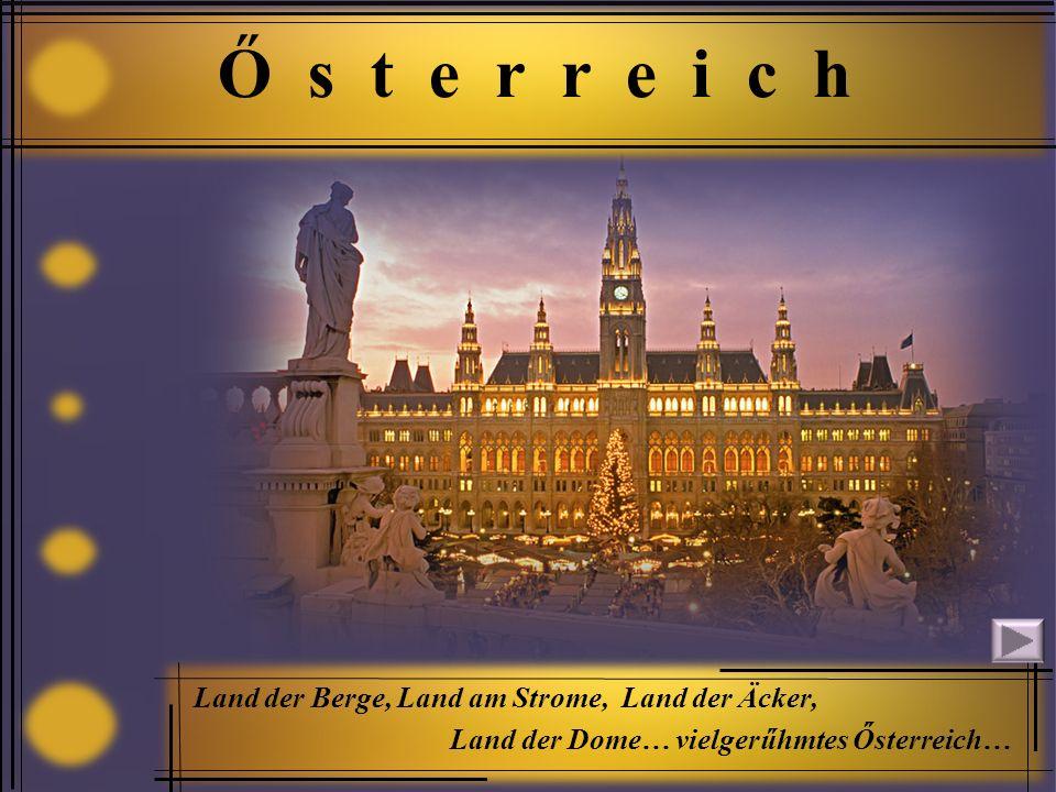 Ő s t e r r e i c h Land der Berge, Land am Strome, Land der Äcker, Land der Dome… vielgerűhmtes Ősterreich…