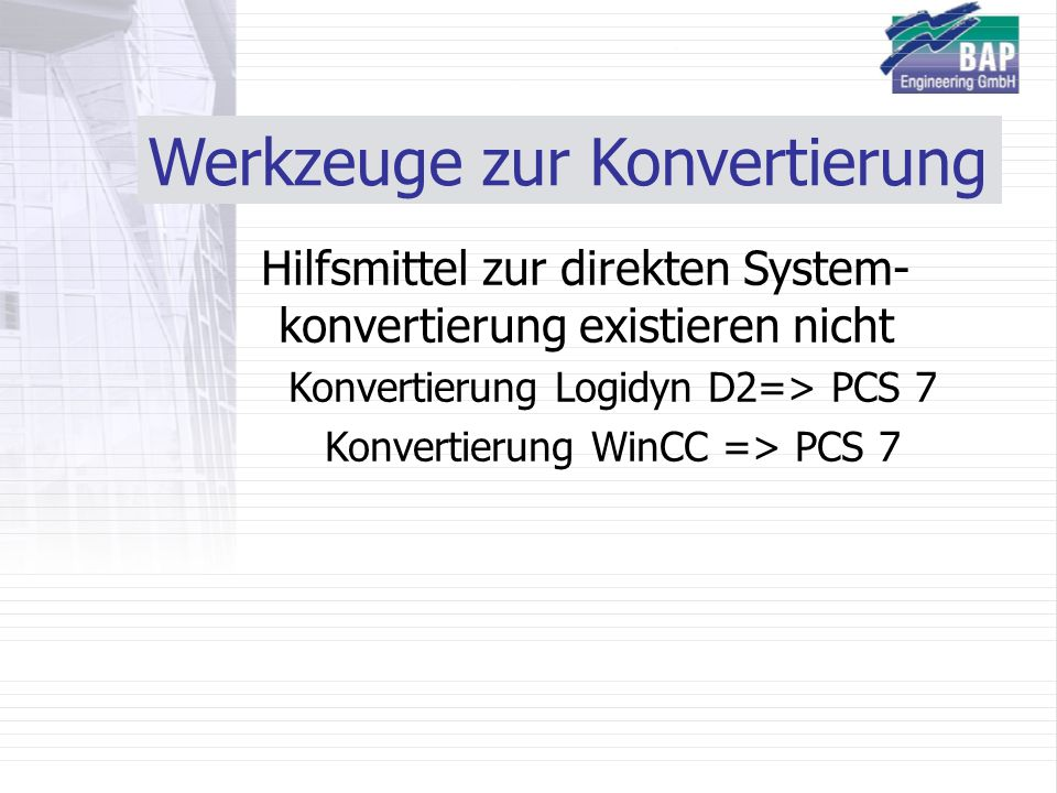 Werkzeuge zur Konvertierung Hilfsmittel zur direkten System- konvertierung existieren nicht Konvertierung Logidyn D2=> PCS 7 Konvertierung WinCC => PCS 7
