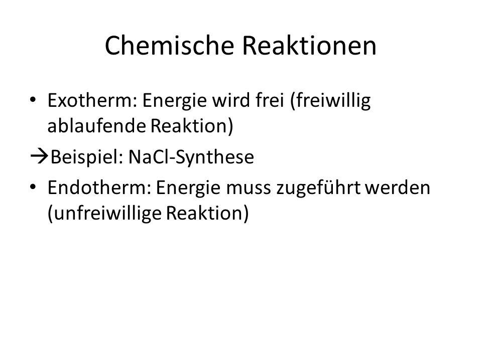 Chemische Reaktionen Exotherm: Energie wird frei (freiwillig ablaufende Reaktion)  Beispiel: NaCl-Synthese Endotherm: Energie muss zugeführt werden (unfreiwillige Reaktion)  Beispiel: Elektrolyse von NaCl https://www.youtube.com/watch?v=CXLU1bu_9 u8