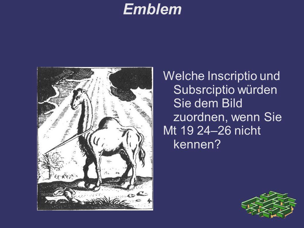 Emblem Welche Inscriptio und Subsrciptio würden Sie dem Bild zuordnen, wenn Sie Mt 19 24–26 nicht kennen?