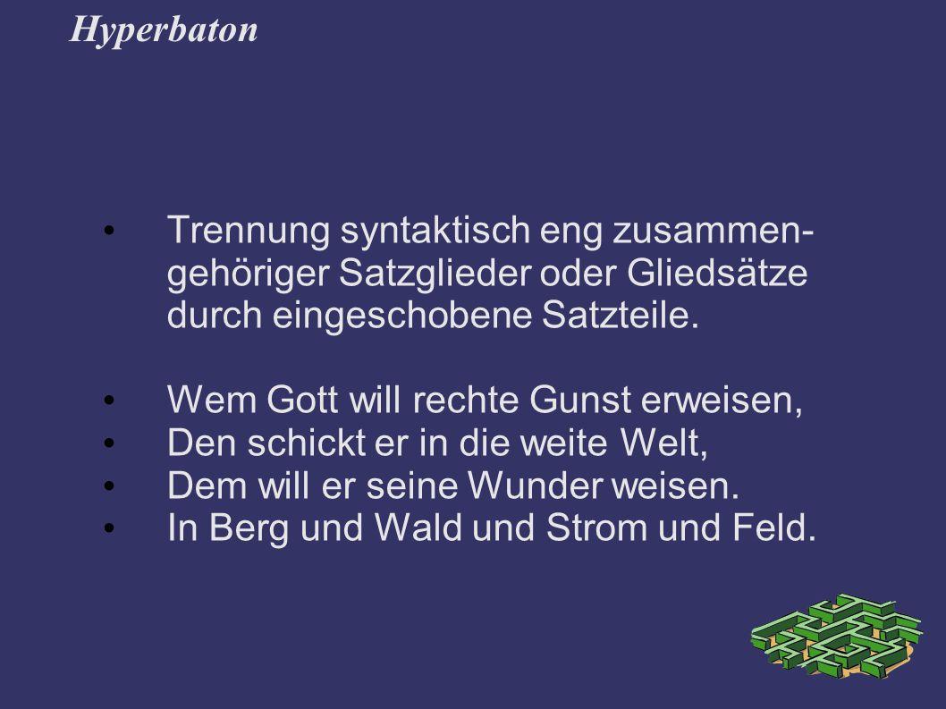Hyperbaton Trennung syntaktisch eng zusammen- gehöriger Satzglieder oder Gliedsätze durch eingeschobene Satzteile.