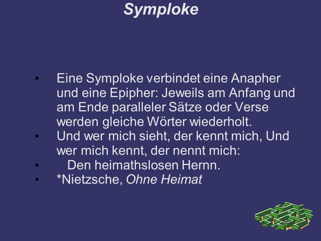 Symploke Eine Symploke verbindet eine Anapher und eine Epipher: Jeweils am Anfang und am Ende paralleler Sätze oder Verse werden gleiche Wörter wiederholt.