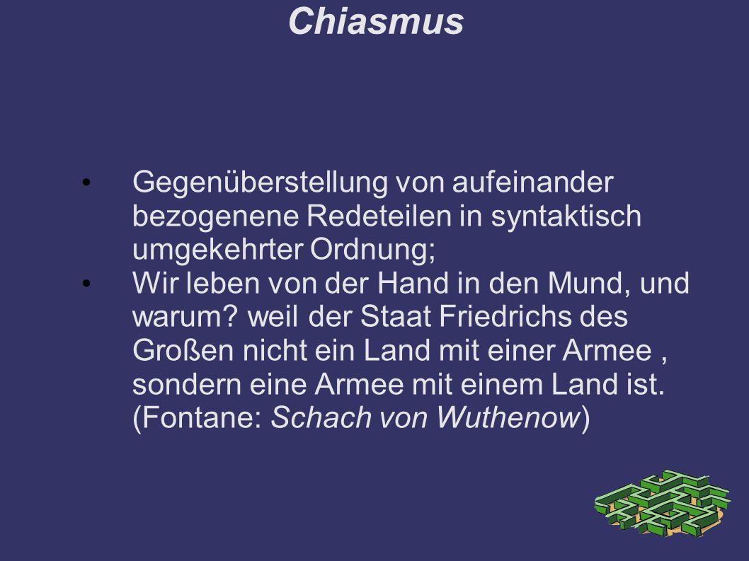 Chiasmus Gegenüberstellung von aufeinander bezogenene Redeteilen in syntaktisch umgekehrter Ordnung; Wir leben von der Hand in den Mund, und warum.