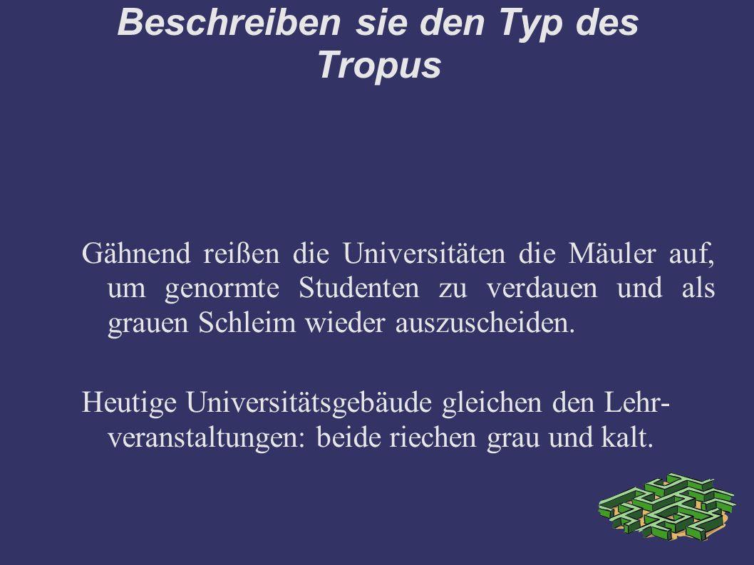 Beschreiben sie den Typ des Tropus Gähnend reißen die Universitäten die Mäuler auf, um genormte Studenten zu verdauen und als grauen Schleim wieder auszuscheiden.