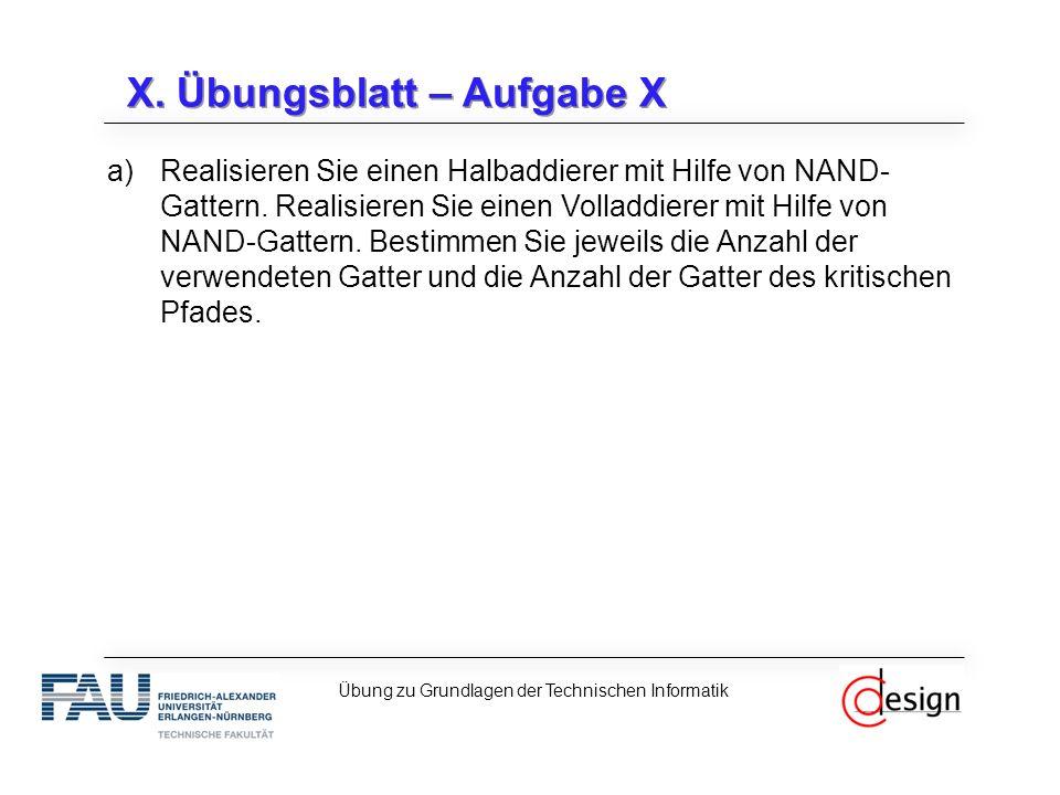 X. Übungsblatt – Aufgabe X a)Realisieren Sie einen Halbaddierer mit Hilfe von NAND- Gattern. Realisieren Sie einen Volladdierer mit Hilfe von NAND-Gat