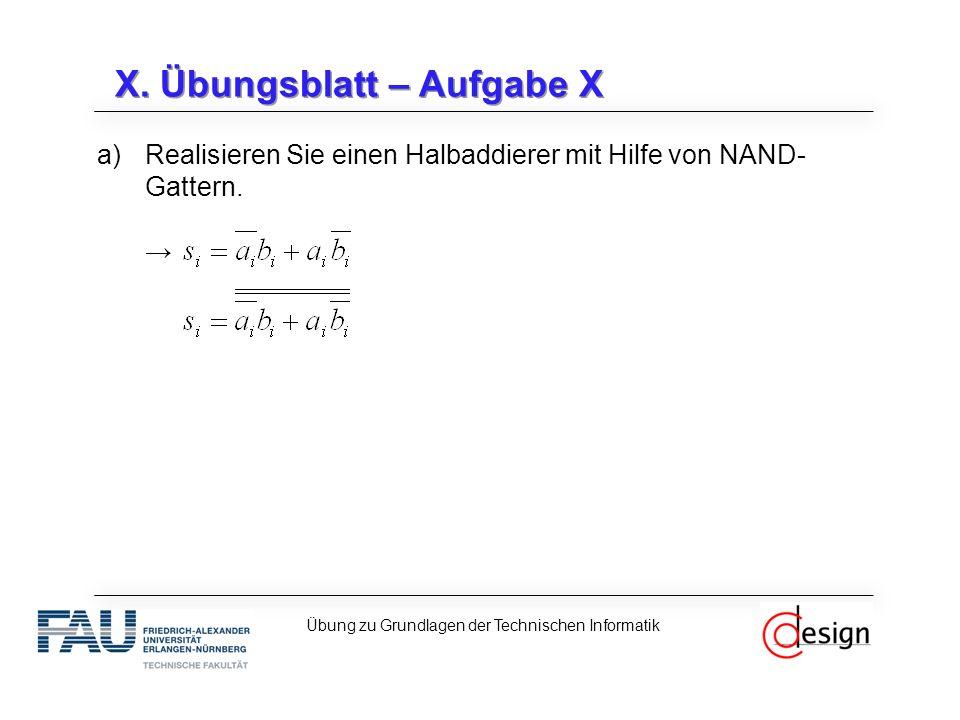 X. Übungsblatt – Aufgabe X a)Realisieren Sie einen Halbaddierer mit Hilfe von NAND- Gattern. → Übung zu Grundlagen der Technischen Informatik