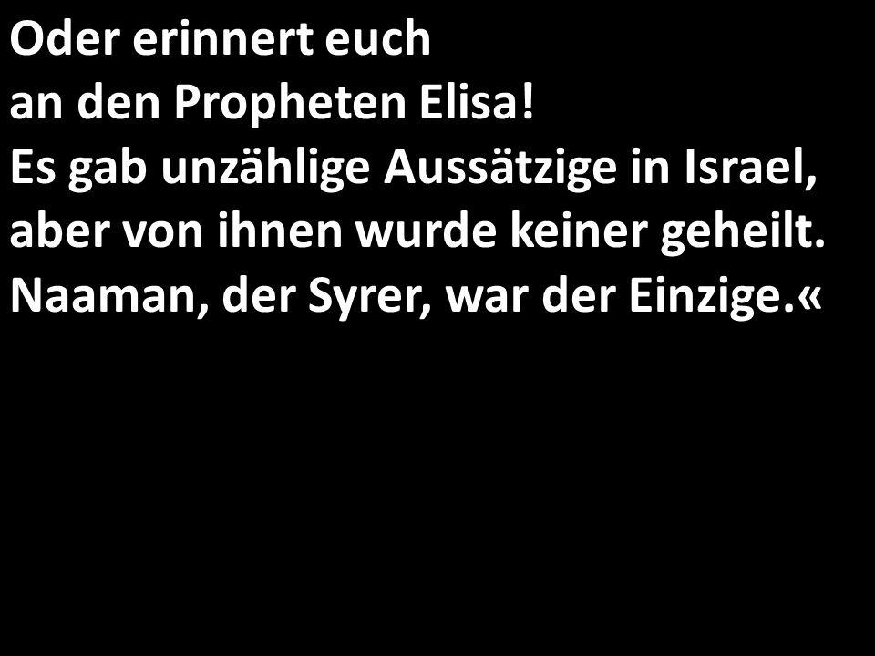 Oder erinnert euch an den Propheten Elisa.