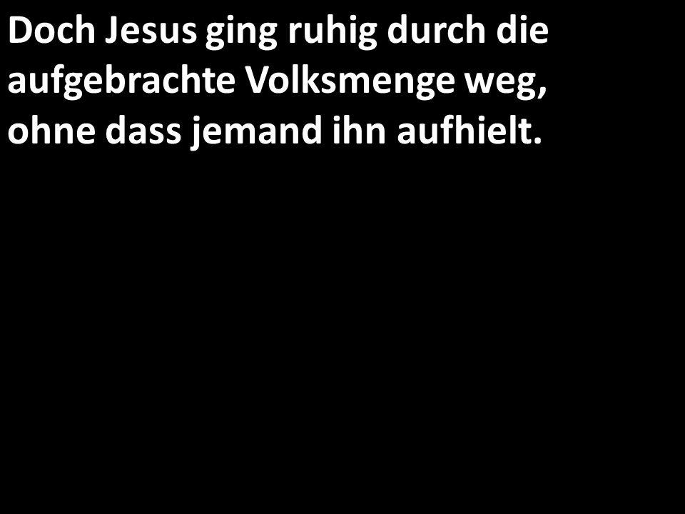 Doch Jesus ging ruhig durch die aufgebrachte Volksmenge weg, ohne dass jemand ihn aufhielt.