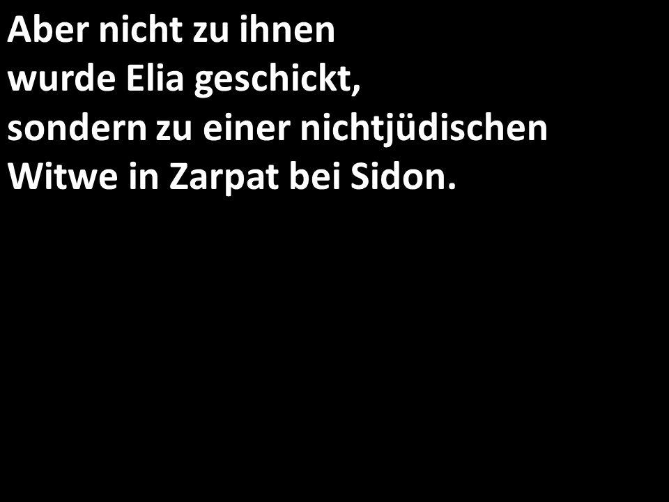 Aber nicht zu ihnen wurde Elia geschickt, sondern zu einer nichtjüdischen Witwe in Zarpat bei Sidon.