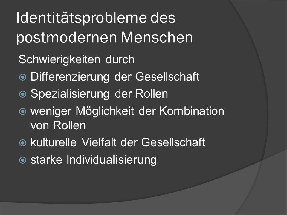 Identitätsprobleme des postmodernen Menschen Schwierigkeiten durch  Differenzierung der Gesellschaft  Spezialisierung der Rollen  weniger Möglichke