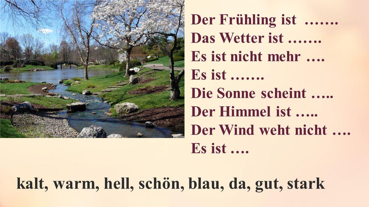 Der Frühling ist ……. Das Wetter ist ……. Es ist nicht mehr …. Es ist ……. Die Sonne scheint ….. Der Himmel ist ….. Der Wind weht nicht …. Es ist …. kalt