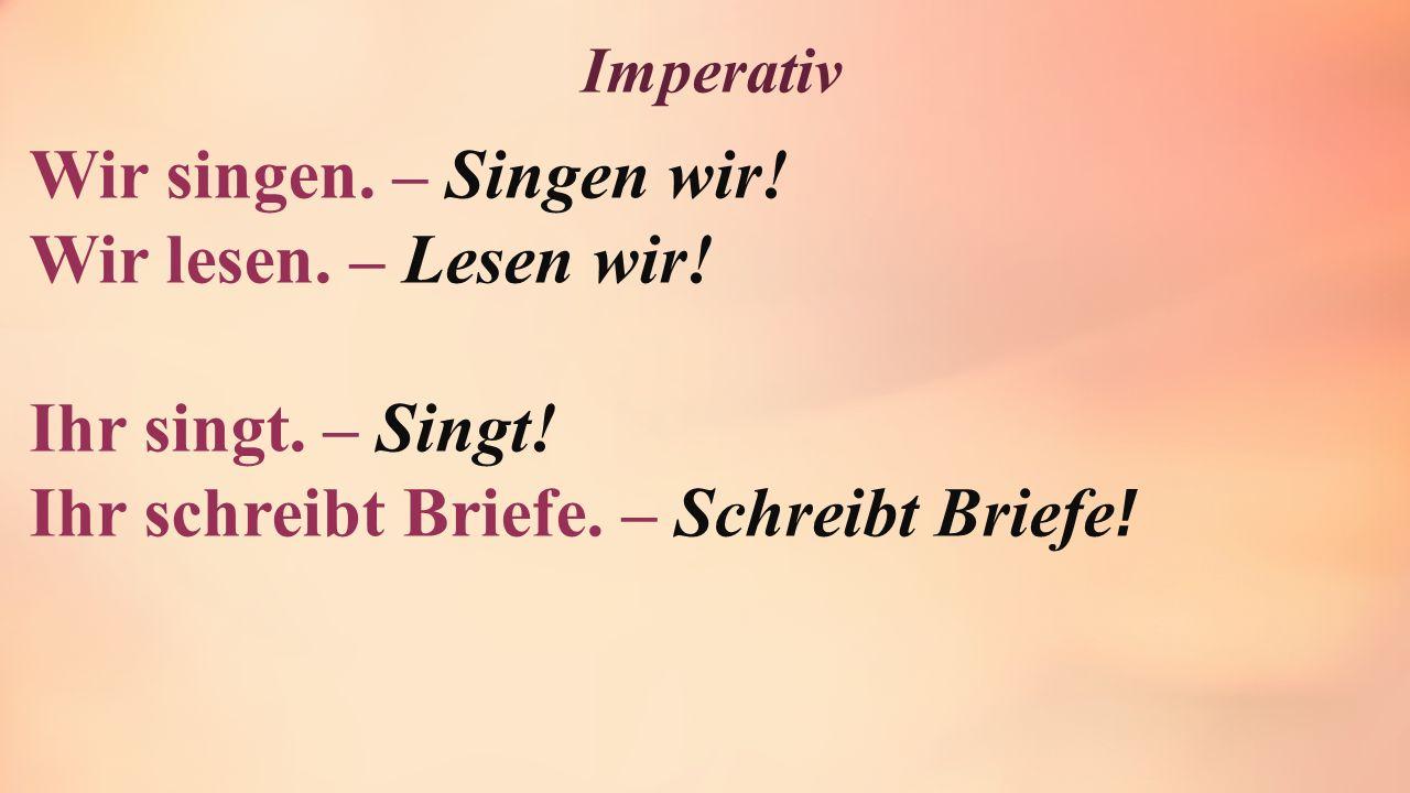 Imperativ Wir singen. – Singen wir! Wir lesen. – Lesen wir! Ihr singt. – Singt! Ihr schreibt Briefe. – Schreibt Briefe !