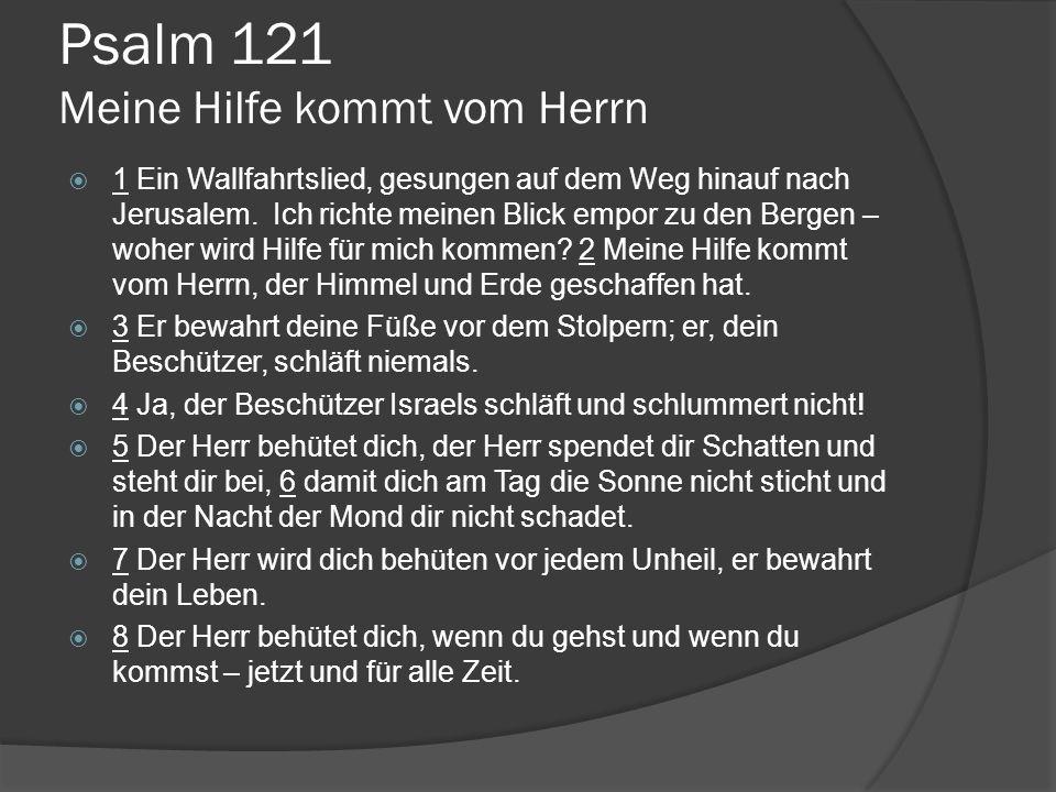 Psalm 121 Meine Hilfe kommt vom Herrn  1 Ein Wallfahrtslied, gesungen auf dem Weg hinauf nach Jerusalem. Ich richte meinen Blick empor zu den Bergen