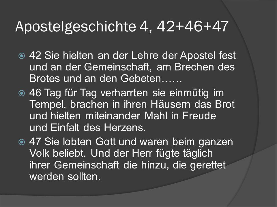Apostelgeschichte 4, 42+46+47  42 Sie hielten an der Lehre der Apostel fest und an der Gemeinschaft, am Brechen des Brotes und an den Gebeten……  46