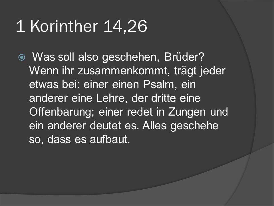 1 Korinther 14,26  Was soll also geschehen, Brüder? Wenn ihr zusammenkommt, trägt jeder etwas bei: einer einen Psalm, ein anderer eine Lehre, der dri