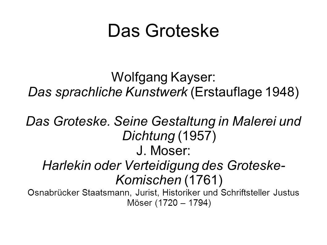 Das Groteske Wolfgang Kayser: Das sprachliche Kunstwerk (Erstauflage 1948) Das Groteske. Seine Gestaltung in Malerei und Dichtung (1957) J. Moser: Har