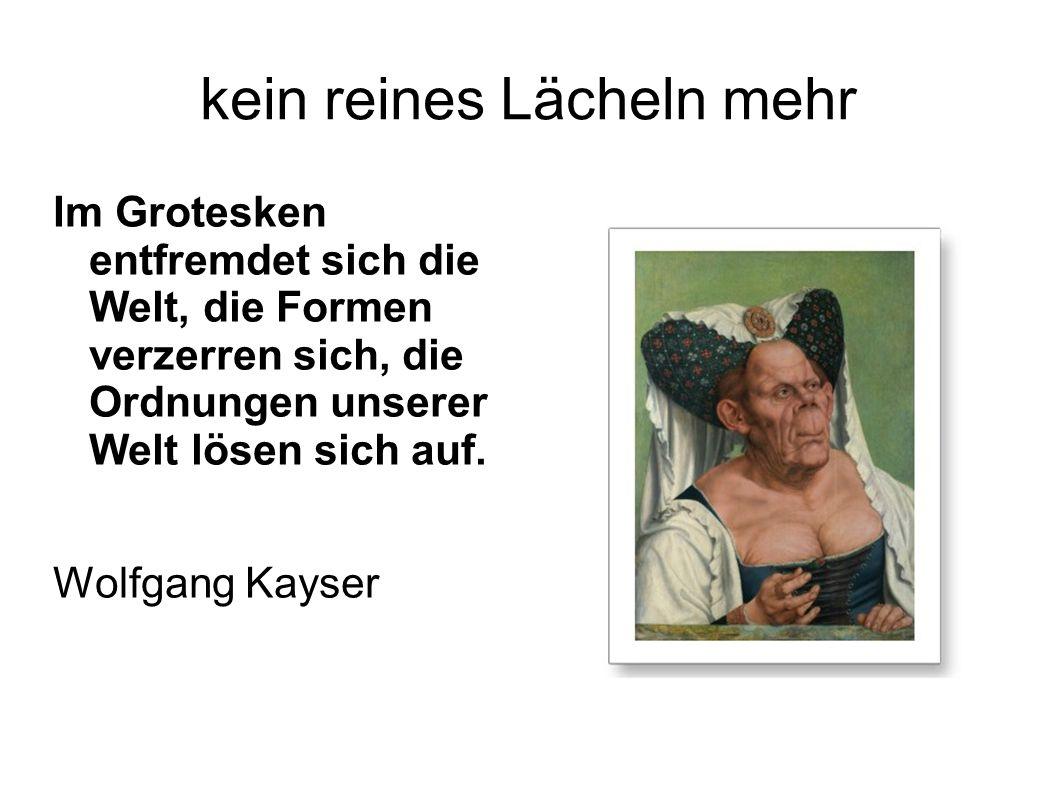 kein reines Lächeln mehr Im Grotesken entfremdet sich die Welt, die Formen verzerren sich, die Ordnungen unserer Welt lösen sich auf. Wolfgang Kayser