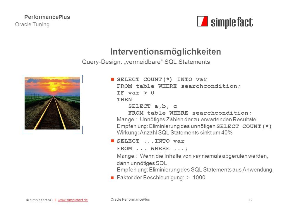 © simple fact AG I www.simplefact.dewww.simplefact.de Oracle PerformancePlus 12 Interventionsmöglichkeiten SELECT COUNT(*) INTO var FROM table WHERE searchcondition; IF var > 0 THEN SELECT a,b, c FROM table WHERE searchcondition; Mangel: Unnötiges Zählen der zu erwartenden Resultate.