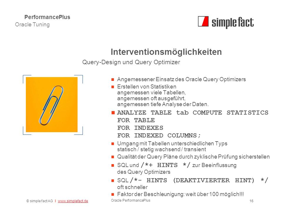 © simple fact AG I www.simplefact.dewww.simplefact.de Oracle PerformancePlus 16 Interventionsmöglichkeiten Angemessener Einsatz des Oracle Query Optimizers Erstellen von Statistiken angemessen viele Tabellen, angemessen oft ausgeführt, angemessen tiefe Analyse der Daten.
