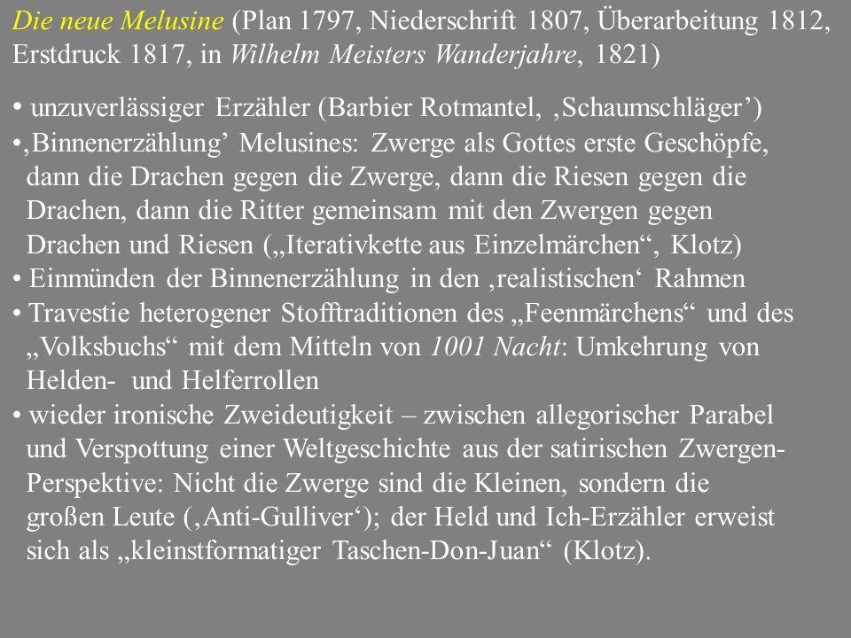 """Die neue Melusine (Plan 1797, Niederschrift 1807, Überarbeitung 1812, Erstdruck 1817, in Wilhelm Meisters Wanderjahre, 1821) unzuverlässiger Erzähler (Barbier Rotmantel, 'Schaumschläger') 'Binnenerzählung' Melusines: Zwerge als Gottes erste Geschöpfe, dann die Drachen gegen die Zwerge, dann die Riesen gegen die Drachen, dann die Ritter gemeinsam mit den Zwergen gegen Drachen und Riesen (""""Iterativkette aus Einzelmärchen , Klotz) Einmünden der Binnenerzählung in den 'realistischen' Rahmen Travestie heterogener Stofftraditionen des """"Feenmärchens und des """"Volksbuchs mit dem Mitteln von 1001 Nacht: Umkehrung von Helden- und Helferrollen wieder ironische Zweideutigkeit – zwischen allegorischer Parabel und Verspottung einer Weltgeschichte aus der satirischen Zwergen- Perspektive: Nicht die Zwerge sind die Kleinen, sondern die großen Leute ('Anti-Gulliver'); der Held und Ich-Erzähler erweist sich als """"kleinstformatiger Taschen-Don-Juan (Klotz)."""