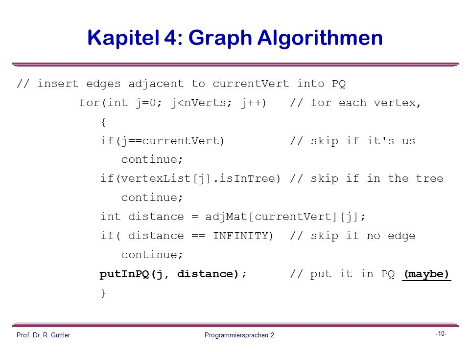 -9- Prof. Dr. R. Güttler Programmiersprachen 2 Kapitel 4: Graph Algorithmen public void mstw() // minimum spanning tree { currentVert = 0; // start at