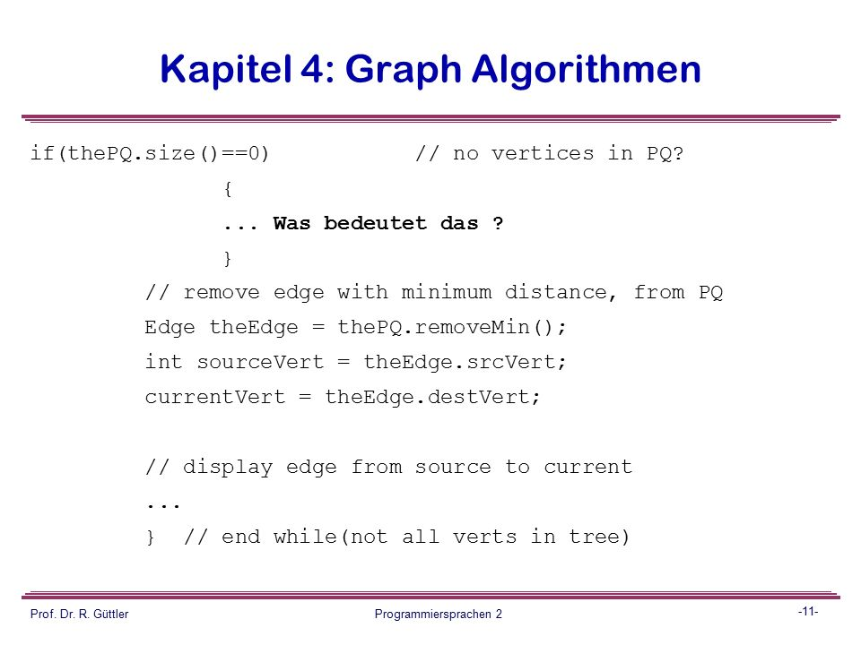 -10- Prof. Dr. R. Güttler Programmiersprachen 2 Kapitel 4: Graph Algorithmen // insert edges adjacent to currentVert into PQ for(int j=0; j<nVerts; j+