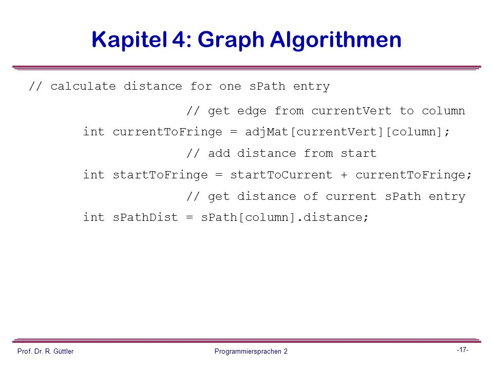 -16- Prof. Dr. R. Güttler Programmiersprachen 2 Kapitel 4: Graph Algorithmen public void adjust_sPath() { // adjust values in shortest-path array sPat