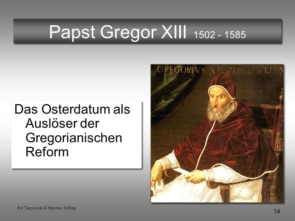 14 Ein Tag zuviel © Hannes Schlag Papst Gregor XIII 1502 - 1585 Das Osterdatum als Auslöser der Gregorianischen Reform