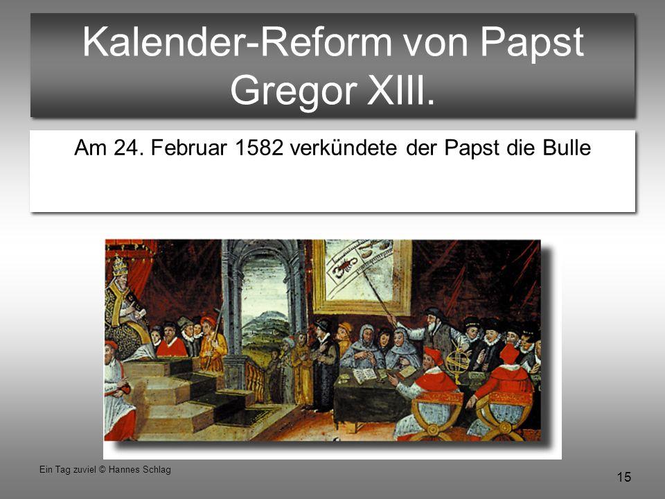 15 Ein Tag zuviel © Hannes Schlag Kalender-Reform von Papst Gregor XIII. Am 24. Februar 1582 verkündete der Papst die Bulle Inter gravissimas Am 24. F