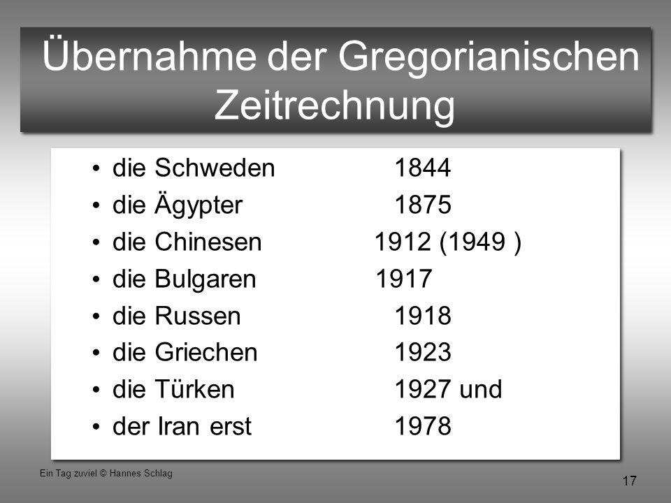 17 Ein Tag zuviel © Hannes Schlag Übernahme der Gregorianischen Zeitrechnung die Schweden 1844 die Ägypter 1875 die Chinesen 1912 (1949 ) die Bulgaren